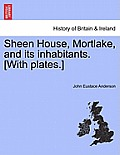 Sheen House, Mortlake, and Its Inhabitants. [With Plates.]