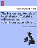 The History and Annals of Northallerton, Yorkshire, with Notes and Voluminous Appendix, Etc.