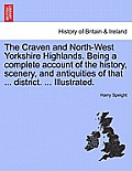 The Craven and North-West Yorkshire Highlands. Being a Complete Account of the History, Scenery, and Antiquities of That ... District. ... Illustrated