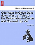 Odd Ways in Olden Days Down West, or Tales of the Reformation in Devon and Cornwall. by Vic.