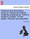 Historical and Descriptive Guide to Carlisle and District. Originally Published as Arthur's Guide to Carlisle. Fourth Edition. Revised and Extended.