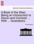 A Book of the West. Being an Introduction to Devon and Cornwall ... with ... Illustrations.
