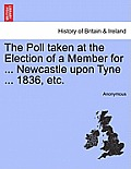 The Poll Taken at the Election of a Member for ... Newcastle Upon Tyne ... 1836, Etc.