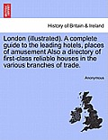 London (Illustrated). a Complete Guide to the Leading Hotels, Places of Amusement Also a Directory of First-Class Reliable Houses in the Various Branc