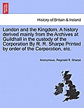 London and the Kingdom. a History Derived Mainly from the Archives at Guildhall in the Custody of the Corporation by R. R. Sharpe Printed by Order of