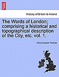 The Wards of London; Comprising a Historical and Topographical Description of the City, Etc. Vol. 1.