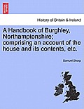 A Handbook of Burghley, Northamptonshire; Comprising an Account of the House and Its Contents, Etc.