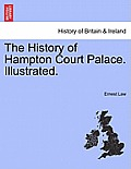 The History of Hampton Court Palace. Illustrated.