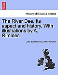 The River Dee. Its Aspect and History. with Illustrations by A. Rimmer.