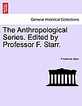 The Anthropological Series. Edited by Professor F. Starr.