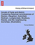 Annals of Hyde and District. Containing Historical Reminiscences of Denton, Haughton, Dukinfield, Mottram, Longdendale, Bredbury, Marple, and the Neig
