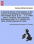 A General History of Hampshire, or the County of Southampton, Including the Isle of Wight. by B. B. W. ..., T. C. Wilks ... and C. Lockhart. with NU