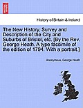The New History, Survey and Description of the City and Suburbs of Bristol, Etc. [By the REV. George Heath. a Type Facsimile of the Edition of 1794. w