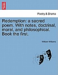 Redemption: A Sacred Poem. with Notes, Doctrinal, Moral, and Philosophical. Book the First.