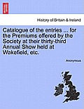 Catalogue of the Entries ... for the Premiums Offered by the Society at Their Thirty-Third Annual Show Held at Wakefield, Etc.