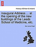 Inaugural Address ... at the Opening of the New Buildings of the Leeds School of Medicine, Etc.