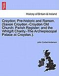Croydon: Pre-Historic and Roman. (Saxon Croydon.-Croydon Old Church: Parish Register; And the Whitgift Charity.-The Archiepisco