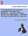 A Topographical and Historical Description of London and Middlesex ... by Messrs Brayley, Brewer, and Nightingale ... Illustrated with One Hundred and