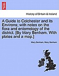A Guide to Colchester and Its Environs; With Notes on the Flora and Entomology of the District. [By Mary Benham. with Plates and a Map.]