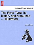The River Tyne: Its History and Resources ... Illustrated.