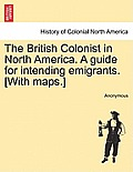 The British Colonist in North America. a Guide for Intending Emigrants. [With Maps.]