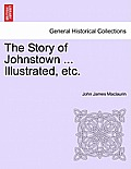 The Story of Johnstown ... Illustrated, Etc.