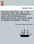 The West India Pilot. Vol. II. the Caribbean Sea, from Barbados to Cuba; With the Bahama and Bermuda Islands, and Florida Strait. Compiled by Captain