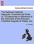 The National Calamity Improved. a Sermon [on Ezek. VII. 27] Preached in Reference to the Interment of the Princess Charlotte Augusta of Wales, Etc.