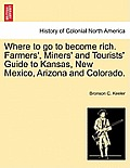 Where to Go to Become Rich. Farmers', Miners' and Tourists' Guide to Kansas, New Mexico, Arizona and Colorado.