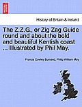 The Z.Z.G., or Zig Zag Guide Round and about the Bold and Beautiful Kentish Coast ... Illustrated by Phil May.