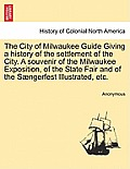 The City of Milwaukee Guide Giving a History of the Settlement of the City. a Souvenir of the Milwaukee Exposition, of the State Fair and of the Saeng