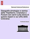 Geografia Etnologica E Storica Della Tripolitania, Cirenaica E Fezzan Con Cenni Sulla Storia Di Queste Regioni E Sul Silfio Della Cirenaica.