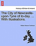 The City of Newcastle-Upon-Tyne of To-Day. ... with Illustrations.
