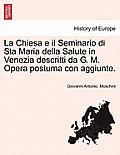La Chiesa E Il Seminario Di Sta Maria Della Salute in Venezia Descritti Da G. M. Opera Postuma Con Aggiunte.