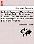 Le Sette Communi. [an Article on the Italian District of That Name. Extracted from the Journal of the Anthropological Institute of Great Britain and I