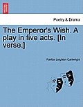 The Emperor's Wish. a Play in Five Acts. [In Verse.]