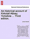 An Historical Account of Kirkstall Abbey, Yorkshire ... Third Edition.