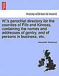 W.'s Parochial Directory for the Counties of Fife and Kinross, Containing the Names and Addresses of Gentry, and of Persons in Business, Etc.