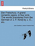 Der Freischutz. a Grand Romantic Opera, in Four Acts. the Words [Translated from the German of J. F. Kind] by J. O., Etc.