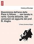 Descrizione Dell'arco Della Pace in Milano, ... Con Tavole in Rame. Quinta Edizione, Con Correzioni Ed Aggiunte del Prof. D. Moglia.