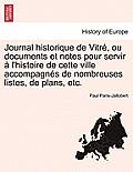 Journal Historique de Vitre, Ou Documents Et Notes Pour Servir A L'Histoire de Cette Ville Accompagnes de Nombreuses Listes, de Plans, Etc.