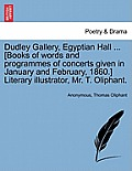 Dudley Gallery, Egyptian Hall ... [Books of Words and Programmes of Concerts Given in January and February, 1860.] Literary Illustrator, Mr. T. Olipha