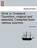 Hints to Overland Travellers, Original and Selected. Compiled from Various Sources.