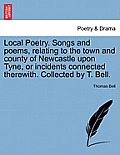 Local Poetry. Songs and Poems, Relating to the Town and County of Newcastle Upon Tyne, or Incidents Connected Therewith. Collected by T. Bell. Vol. II