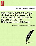 Masters and Workmen. a Tale Illustrative of the Social and Moral Condition of the People. by Lord B- [i.E. F. R. Chichester, Earl of Belfast].