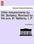 Ethic Amusements by Mr. Bellamy. Revised by His Son, D. Bellamy. L.P.