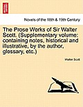 The Prose Works of Sir Walter Scott. (Supplementary Volume: Containing Notes, Historical and Illustrative, by the Author, Glossary, Etc.)