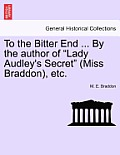 To the Bitter End ... by the Author of Lady Audley's Secret (Miss Braddon), Etc.