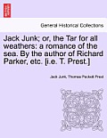 Jack Junk; Or, the Tar for All Weathers: A Romance of the Sea. by the Author of Richard Parker, Etc. [I.E. T. Prest.]