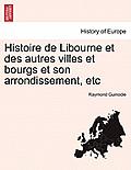Histoire de Libourne Et Des Autres Villes Et Bourgs Et Son Arrondissement, Etc